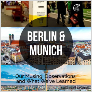 Berlin & Munich - Our Musing, Observations, and What We've Learned
